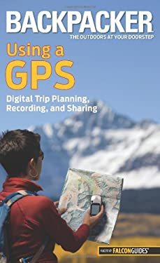 Backpacker Using a GPS: Digital Trip Planning, Recording, and Sharing 9780762756551