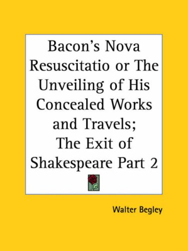 Bacon's Nova Resuscitatio or the Unveiling of His Concealed Works and Travels; The Exit of Shakespeare Part 2 9780766172128