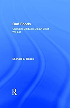 Bad Foods: Changing Attitudes about What We Eat 9780765802286