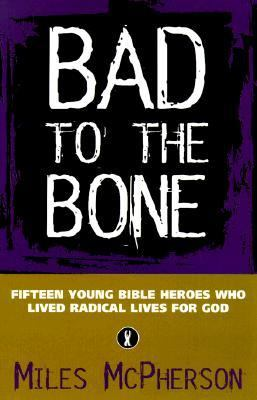 Bad to the Bone: Fifteen Cool Bible Heroes Who Lived Radical Lives for God 9780764222801
