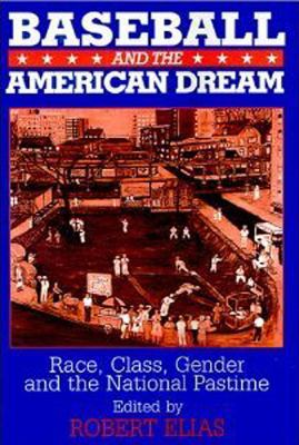 Baseball and the American Dream: Race, Class, Gender, and the National Pastime 9780765607645