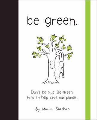 Be Green: Dont Be Blue. Be Green. How to Help Save Our Planet 9780762432325