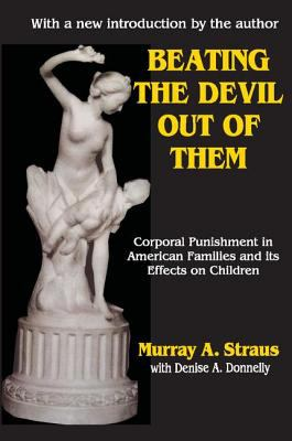 Beating the Devil Out of Them: Corporal Punishment in American Families and Its Effects on Children 9780765807540