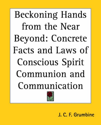 Beckoning Hands from the Near Beyond: Concrete Facts and Laws of Conscious Spirit Communion and Communication 9780766184091