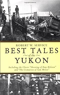 """Best Tales of the Yukon: Including the Classic """"Shooting of Dan McGrew"""" and """"The Cremation of Sam McGee"""""""