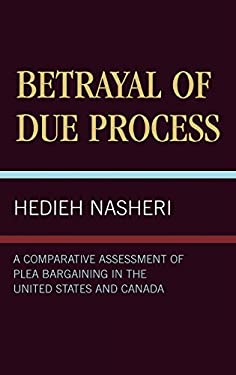 Betrayal of Due Process: A Comparative Assessment of Plea Bargaining in the United States and Canada 9780761811084