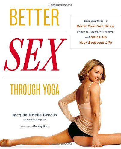 Better Sex Through Yoga: Easy Routines to Boost Your Sex Drive, Enhance Physical Pleasure, and Spice Up Your Bedroom Life 9780767920582