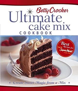 Betty Crocker Ultimate Cake Mix Cookbook: Create Sweet Magic from a Mix 9780764573484