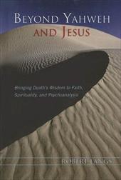 Beyond Yahweh and Jesus: Bringing Death's Wisdom to Faith, Spirituality and Psychoanalysis