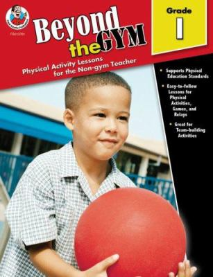 Beyond the Gym, Grade 1: Physical Activity Lessons for the Non-Gym Teacher 9780768237818
