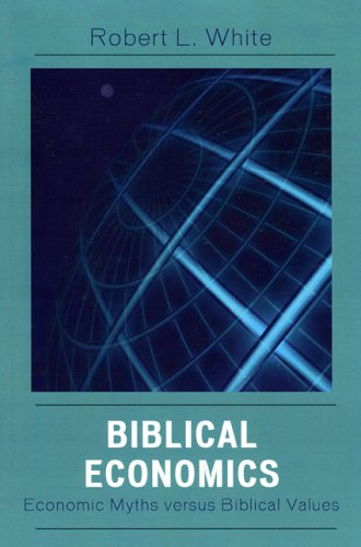 Biblical Economics: Economic Myths Versus Biblical Values 9780761834441