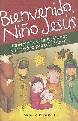 Bienvenido, Nino Jesus: Reflexiones de Adviento y Navidad Para La Familia 9780764821905