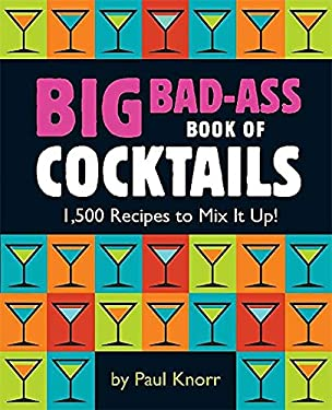 Big Bad-Ass Book of Cocktails: 1,500 Recipes to Mix It Up! 9780762438396
