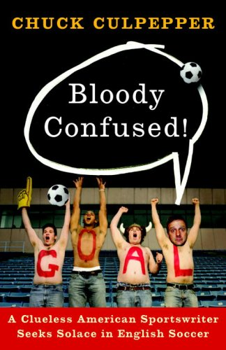 Bloody Confused!: A Clueless American Sportswriter Seeks Solace in English Soccer 9780767928083