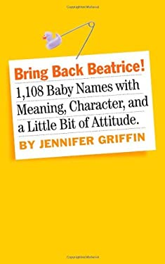 Bring Back Beatrice!: 1,108 Baby Names with Meaning, Character, and a Little Bit of Attitude 9780761158950