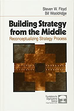 Building Strategy from the Middle: Reconceptualizing Strategy Process 9780761906445