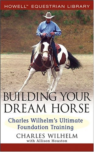Building Your Dream Horse: Charles Wilhelm's Ultimate Foundation Training 9780764579158