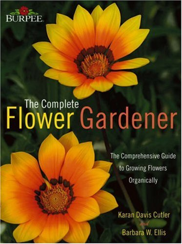 Burpee the Complete Flower Gardener: The Comprehensive Guide to Growing Flowers Organically 9780764543241