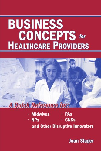 Business Concepts for Healthcare Providers: A Quick Reference for Midwives, NPs, PAs, CNSs, and Other Disruptive Innovators 9780763722906
