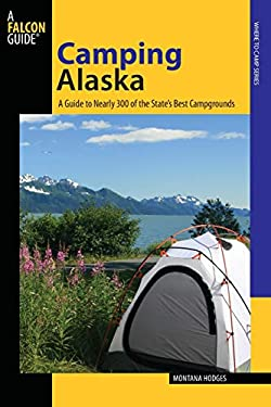 Camping Alaska: A Guide to Nearly 300 of the State's Best Campgrounds 9780762743872