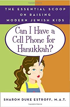 Can I Have a Cell Phone for Hanukkah?: The Essential Scoop on Raising Modern Jewish Kids 9780767925440