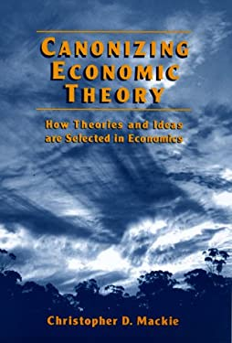 Canonizing Economic Theory: How Theories and Ideas Are Selected in Economics 9780765602855