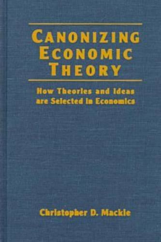 Canonizing Economic Theory: How Theories and Ideas Are Selected in Economics 9780765602848