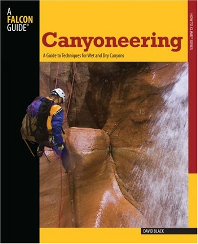 Canyoneering: A Guide to Techniques for Wet and Dry Canyons 9780762745197
