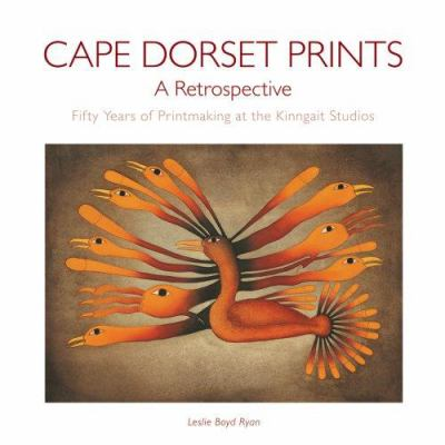 Cape Dorset Prints: A Retrospective: Fifty Years of Printmaking at the Kinngait Studios 9780764941917