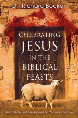 Celebrating Jesus in the Biblical Feasts: Discovering Their Significance to You as a Christian 9780768427370