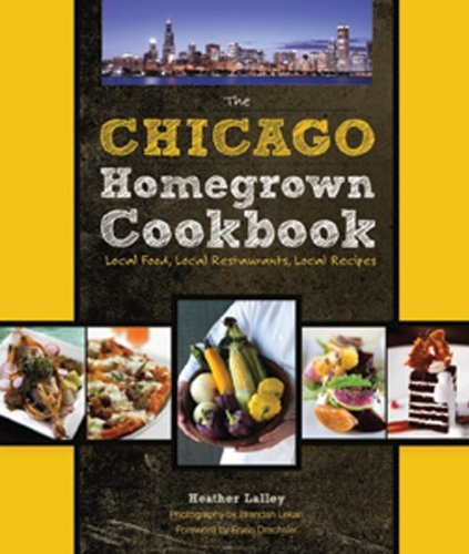The Chicago Homegrown Cookbook: Local Food, Local Restaurants, Local Recipes 9780760338209