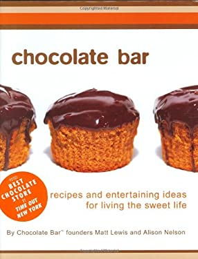 Chocolate Bar: Recipes and Entertaining Ideas for Living the Sweet Life Matt Lewis and Alison Nelson