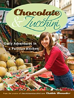 Chocolate & Zucchini: Daily Adventures in a Parisian Kitchen 9780767923835