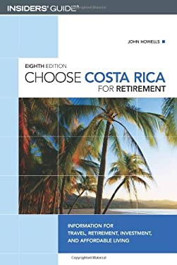 Choose Costa Rica for Retirement: Information for Travel, Retirement, Investment, and Affordable Living 9780762741649