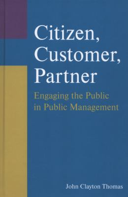 Citizen, Customer, Partner: Engaging the Public in Public Management 9780765627209