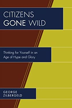 Citizens Gone Wild: Thinking for Yourself in an Age of Hype and Glory 9780761841319