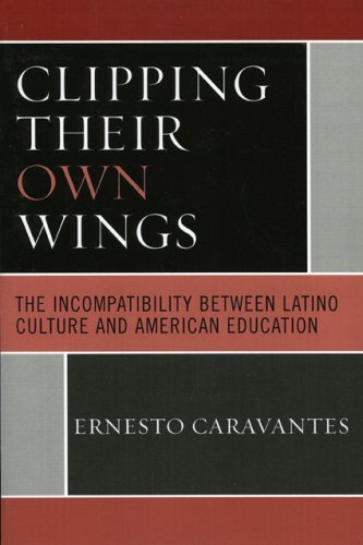 Clipping Their Own Wings: The Incompatability Between Latino Culture and American Education 9780761835363