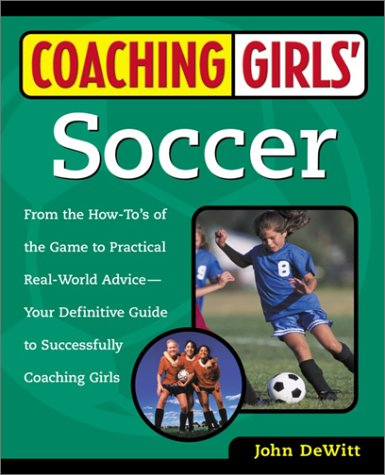 Coaching Girls' Soccer: From the How-To's of the Game to Practical Real-World Advice--Your Definitive Guide to Successfully Coaching Girls 9780761532491