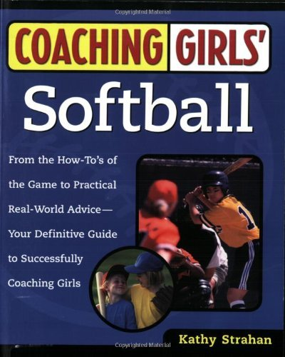 Coaching Girls' Softball: From the How-To's of the Game to Practical Real-World Advice--Your Definitive Guide to Successfully Coaching Girls 9780761532507