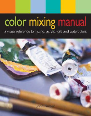 Color Mixing Manual: A Visual Reference to Mixing Acrylics, Oils, and Watercolors 9780764145094