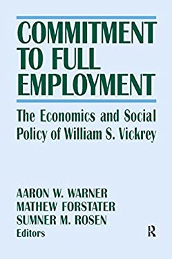 Commitment to Full Employment: The Economics and Social Policy of William S. Vickrey 9780765606334