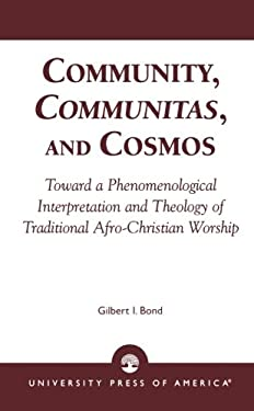 Community, Communitas, and Cosmos: Toward a Phenomenological Interpretation and Theology of Traditional Afro-Christian Worship 9780761823773