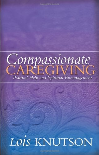 Compassionate Caregiving: Practical Help and Spiritual Encouragement 9780764203718