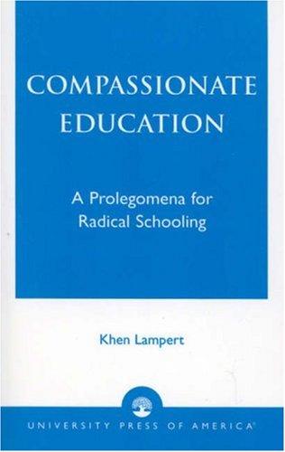 Compassionate Education: A Prolegomena for Radical Schooling 9780761826415