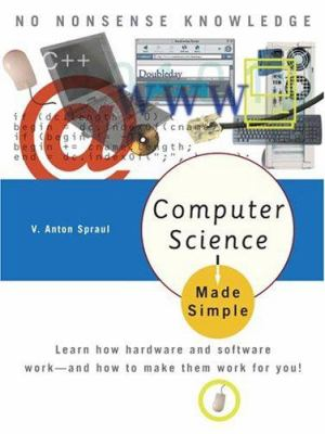 Computer Science Made Simple: Learn How Hardware and Software Work-- And How to Make Them Work for You! 9780767917070