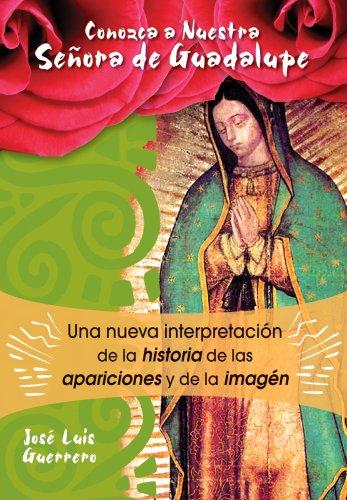 Conozca A Nuestra Senora de Guadalupe: Una Nueva Interpretacion de la Historia, de las Apariciones y de la Imagen 9780764816963