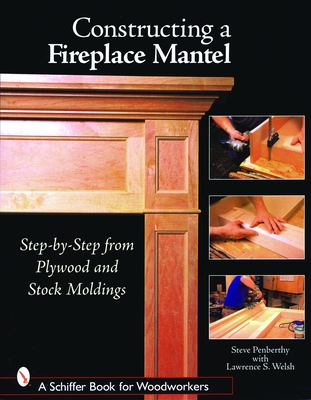 Constructing a Fireplace Mantel: Step-By-Step from Plywood and Stock Moldings 9780764324574