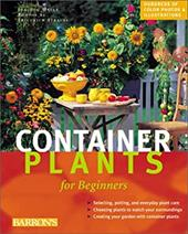 Container Plants for Beginners: ABCs of Plant Care, Choosing Plants for Decks and Patios, Design Suggestions for Every Season