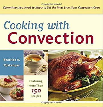 Cooking with Convection: Everything You Need to Know to Get the Most from Your Convection Oven 9780767915311