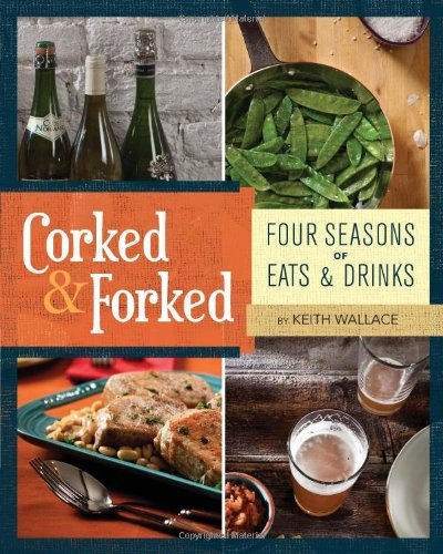 Corked & Forked: Four Seasons of Eats and Drinks 9780762439829